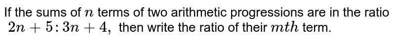 If the sums of `n` terms of two arithmetic progressions are in the ratio`\ 2n+5:3n+4,` then write the ratio of their `m t h` term.