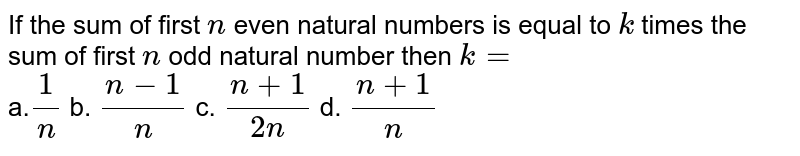 If the sum of first `n` even natural numbers is equal to `k` times the sum of first `n` odd natural number then `k=` <br> a.`1/n` b. `(n-1)/n` c. `(n+1)/(2n)` d. `(n+1)/n`