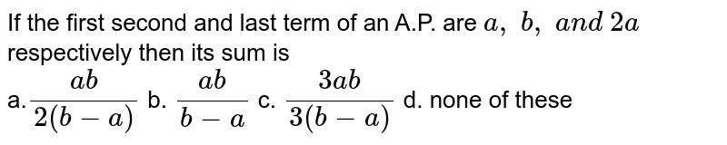 If the first second and last term of an A.P. are `a ,\ b ,\ a n d\ 2a\ ` respectively then its sum is <br> a.`(a b)/(2(b-a))` b. `(a b)/(b-a)` c. `(3a b)/(3(b-a))` d. none of these