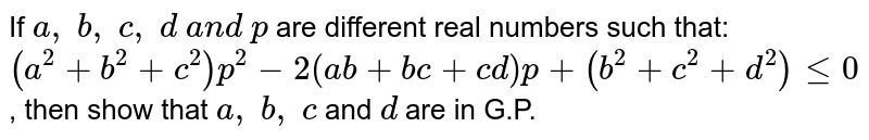 If `a ,\ b ,\ c ,\ d\ a n d\ p` are different real numbers such that: `(a^2+b^2+c^2)p^(2)-2(a b+b c+c d)p+(b^2+c^2+d^2)lt=0` , then show that `a ,\ b ,\ c` and `d` are in G.P.
