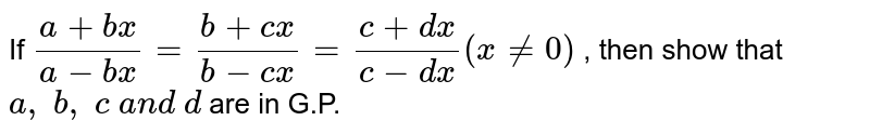 If `(a+b x)/(a-b x)=(b+c x)/(b-c x)=(c+dx)/(c-dx)(x!=0)` , then show that `a ,\ b ,\ c\ a n d\ d` are in G.P.