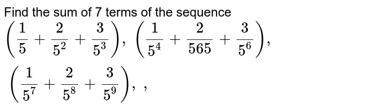Find the sum of 7 terms of the sequence `(1/5+2/(5^2)+3/(5^3)),\ (1/(5^4)+2/(565)+3/(5^6)),\ (1/(5^7)+2/(5^8)+3/(5^9)),\  ,`