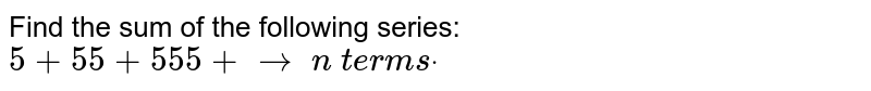 Find the sum of the following series: `5+55+555+ to\ n\ t e r m sdot`