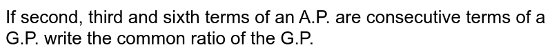 If second, third and sixth terms of an A.P. are consecutive terms of a   G.P. write the common ratio of the G.P.
