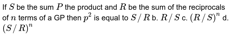 If `S` be the sum `P` the product and `R` be the sum of the reciprocals of `n` terms of a GP then `p^2` is equal to `S//R` b. `R//S` c. `(R//S)^n` d. `(S//R)^n`