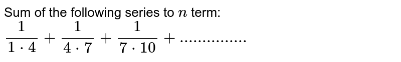 Sum of the following series to `n` term: `1/(1* 4)+1/(4* 7)+1/(7*10)+ ...............`