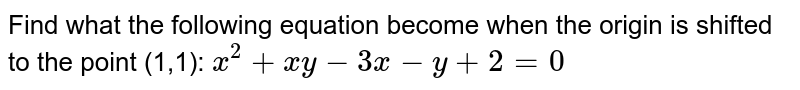 Find what the following equation become when the   origin is shifted to the point (1,1): `x^2+x y-3x-y+2=0`