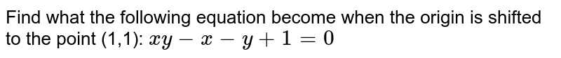 Find what the following equation become when the   origin is shifted to the point (1,1): `x y-x-y+1=0`
