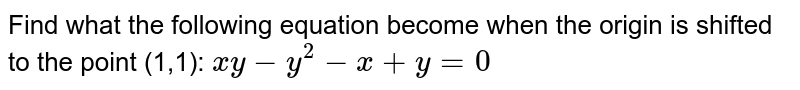 Find what the following equation become when the   origin is shifted to the point (1,1): `x y-y^2-x+y=0`