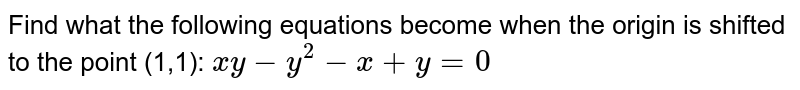 Find what the following equations become when the   origin is shifted to the point (1,1): `x y-y^2-x+y=0`