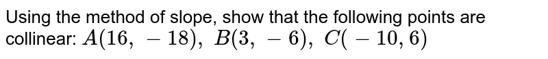 Using the method of slope, show that the following points are   collinear: `A(16 ,-18),\ B(3,-6),\ C(-10 ,6)`