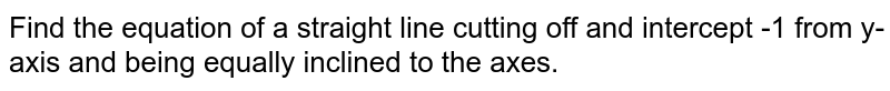 Find the equation of a straight line cutting off and intercept -1 from   y-axis and being equally inclined to the axes.
