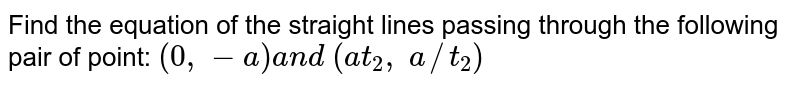 Find the equation of the straight lines passing through the following   pair of point: `(0,-a)a n d\ (a t_2,\ a//t_2)`