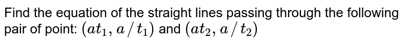 Find the equation of the straight lines passing through the following   pair of point: `(a t_1, a//t_1)` and `(a t_2, a//t_2)`