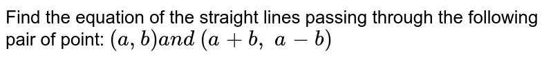 Find the equation of the straight lines passing through the following   pair of point: `(a , b)a n d\ (a+b ,\ a-b)`