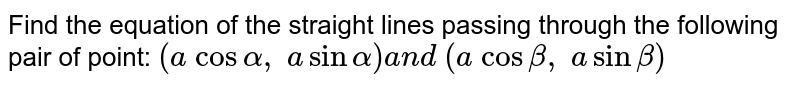 Find the equation of the straight lines passing through the following   pair of point: `(a\ cosalpha,\ asinalpha)a n d\ (a\ cosbeta,\ asinbeta)`
