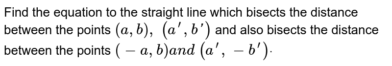 Find the equation to the straight line which bisects the distance   between the points `(a , b),\ (a^(prime), b ')` and also bisects the distance between the points `(-a , b)a n d\ (a^(prime),-b^(prime))dot`