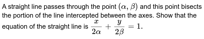 A straight line passes through the point `(alpha,beta)` and this point bisects the portion of the line intercepted between the   axes. Show that the equation of the straight line is `x/(2alpha)+y/(2beta)=1.`
