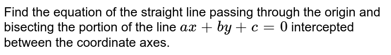 Find the equation of the straight line passing through the origin and   bisecting the portion of the line `a x+b y+c=0` intercepted between the coordinate axes.