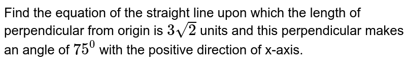 Find the equation of the straight line upon which the length of   perpendicular from origin is `3sqrt(2)` units and this perpendicular makes an angle of `75^0` with the positive direction of x-axis.