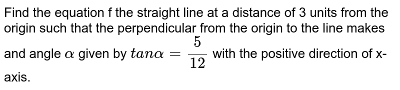 Find the equation f the straight line at a distance of 3 units from the   origin such that the perpendicular from the origin to the line makes and   angle `alpha` given by `t a nalpha=5/(12)` with the positive direction of x-axis.