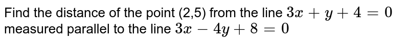 Find the distance of the point (2,5) from the line `3x+y+4=0` measured parallel to the line `3x-4y+8=0`