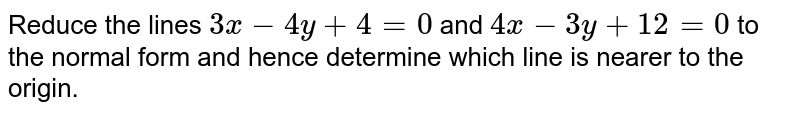 Reduce the lines `3x-4y+4=0` and `4x-3y+12=0` to the normal form and hence determine which line is nearer to the   origin.
