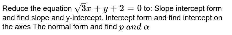 Reduce the equation `sqrt(3)x+y+2=0` to: Slope intercept form and find slope and y-intercept. Intercept form and find intercept on the axes The normal form and find `p\ a n d\ alpha`