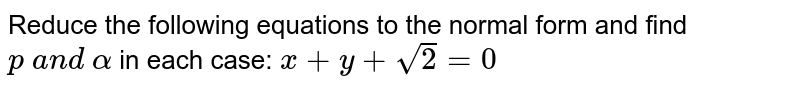 Reduce the following equations to the normal form and find `p\ a n d\ alpha` in each case: `x+y+sqrt(2)=0`