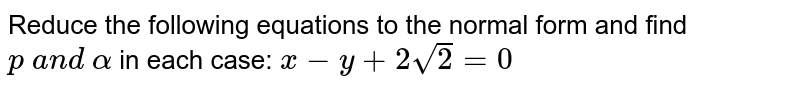 Reduce the following equations to the normal form and find `p\ a n d\ alpha` in each case: `x-y+2sqrt(2)=0`