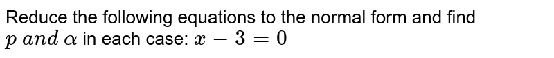 Reduce the following equations to the normal form and find `p\ a n d\ alpha` in each case: `x-3=0`