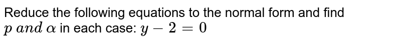 Reduce the following equations to the normal form and find `p\ a n d\ alpha` in each case: `y-2=0`