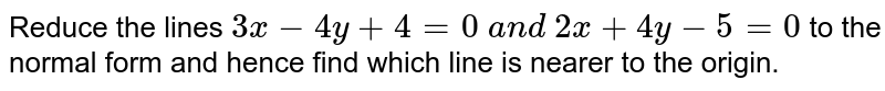 Reduce the lines `3x-4y+4=0\ a n d\ 2x+4y-5=0` to the normal form and hence find which line is nearer to the origin.