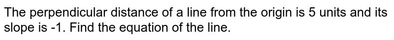 The perpendicular distance of a line from the origin is 5 units and its   slope is -1. Find the equation of the line.