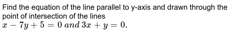 Find the equation of the line parallel to y-axis and drawn through the   point of intersection of the lines `x-7y+5=0\ a n d\ 3x+y=0.`