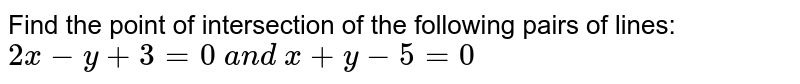 Find the point of intersection of the following pairs of lines: `2x-y+3=0\ a n d\ x+y-5=0`