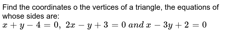 Find the coordinates o the vertices of a triangle, the equations of   whose sides are: `x+y-4=0,\ 2x-y+3=0\ a n d\ x-3y+2=0`