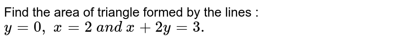 Find the area of triangle formed by the lines : `y=0,\ x=2\ a n d\ x+2y=3.`