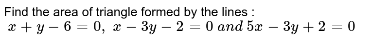 Find the area of triangle formed by the lines :`\ x+y-6=0,\ x-3y-2=0\ a n d\ 5x-3y+2=0`