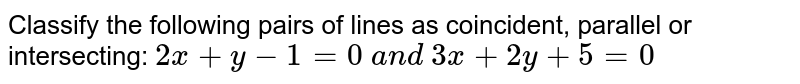 Classify the following pairs of lines as coincident, parallel or   intersecting: `2x+y-1=0\ a n d\ 3x+2y+5=0`