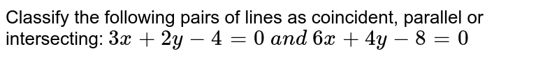 Classify the following pairs of lines as coincident, parallel or   intersecting: `3x+2y-4=0\ a n d\ 6x+4y-8=0`