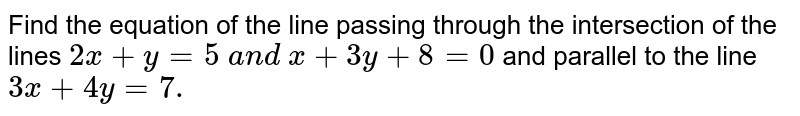 Find the equation of the line passing through the intersection of the   lines `2x+y=5\ a n d\ x+3y+8=0` and parallel to the line `3x+4y=7.`