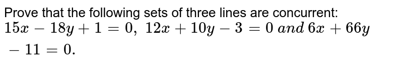 Prove that the following sets of three lines are concurrent: `15 x-18 y+1=0,\ 12 x+10 y-3=0\ a n d\ 6x+66 y-11=0.`