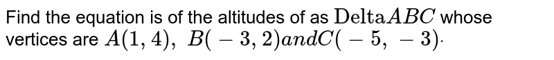 """Find the equation is of the altitudes of as `""""Delta""""A B C` whose vertices are `A(1,4),\ B(-3,2)a n d C(-5,-3)dot`"""
