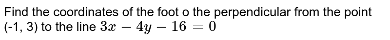 Find the coordinates of the foot o the perpendicular from the point   (-1, 3) to the line `3x-4y-16=0`