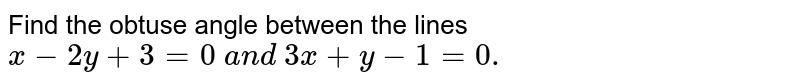 Find the obtuse angle between the lines `x-2y+3=0 a n d 3x+y-1=0.`