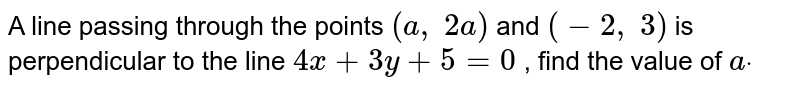 A line passing through the points `(a , 2a)` and `(-2, 3)` is perpendicular to the line `4x+3y+5=0` , find the value of `adot`