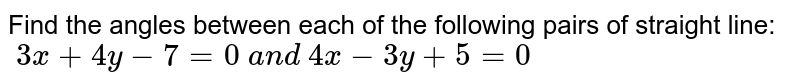 Find the angles between each of the following pairs of straight line: ` 3x+4y-7=0 a n d 4x-3y+5=0`