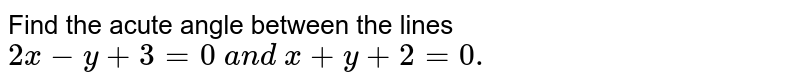 Find the acute angle between the lines `2x-y+3=0 a n d x+y+2=0.`
