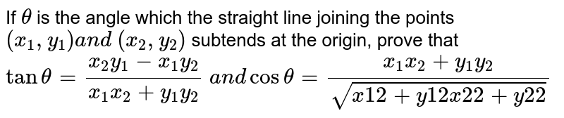 If `theta ` is the angle which the straight line joining the points `(x_1, y_1)a n d (x_2, y_2)` subtends at the origin, prove that `tantheta=(x_2y_1-x_1y_2)/(x_1x_2+y_1y_2) a n dcostheta=(x_1x_2+y_1y_2)/(sqrt(x1 2+y1 2x2 2+y2 2))`